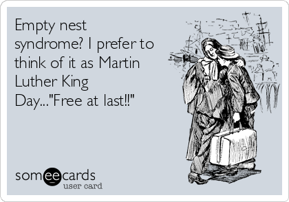 empty-nest-syndrome-i-prefer-to-think-of-it-as-martin-luther-king-dayfree-at-last-81a7e